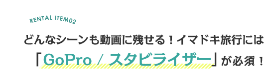 RENTAL ITEM02どんなシーンも動画に残せる!イマドキ旅行には「GoPro / スタビライザー」が必須!