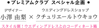●プレミアムクラブ スペシャル企画● デザイナー 小澤由梨 × ウエディングドレスショップ クチュリエールトウキョウ スタイル別!ウエディングドレスとのコーディネート術