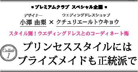 ●プレミアムクラブ スペシャル企画● デザイナー 小澤由梨 × ウエディングドレスショップ クチュリエールトウキョウ スタイル別!ウエディングドレスとのコーディネート術 Collab1 プリンセススタイルにはブライズメイドも正統派で
