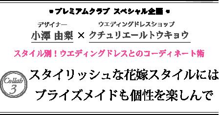 ●プレミアムクラブ スペシャル企画● デザイナー 小澤由梨 × ウエディングドレスショップ クチュリエールトウキョウ スタイル別!ウエディングドレスとのコーディネート術 Collab3 スタイリッシュな花嫁スタイルにはブライズメイドも個性を楽しんで
