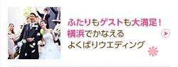 ふたりもゲストも大満足! 横浜でかなえるよくばりウエディング