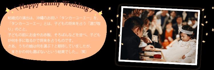 Happy Family Wedding 結婚式の演出は、沖縄のお祝い「タンカーユーエー」を。「タンカーユーエー」とは、子どもの将来を占う「選び取り」のこと。子どもの前にお金やお赤飯、そろばんなどを並べ、子どもが何を手に取るかで将来を占うものです。さあ、うちの娘は何を選ぶ?と期待していましたが、まさかの何も選ばないという結果でした....(笑)