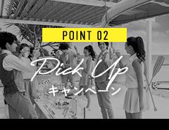 POINT 02 Pick Up キャンペーン