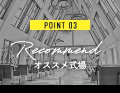POINT 03 Recommend オススメ式場