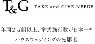 T&G TAKE and GIVE NEEDS 年間20,000組以上、挙式施行数が日本一。ハウスウエディングの先駆者