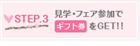 STEP.3 見学・フェア参加でギフト券をGET!!