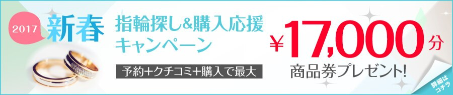 2017新春指輪探し&購入応援キャンペーン!ブライダルリング購入+クチコミで最大17,000円分商品券がもらえるキャンペーン実施中!