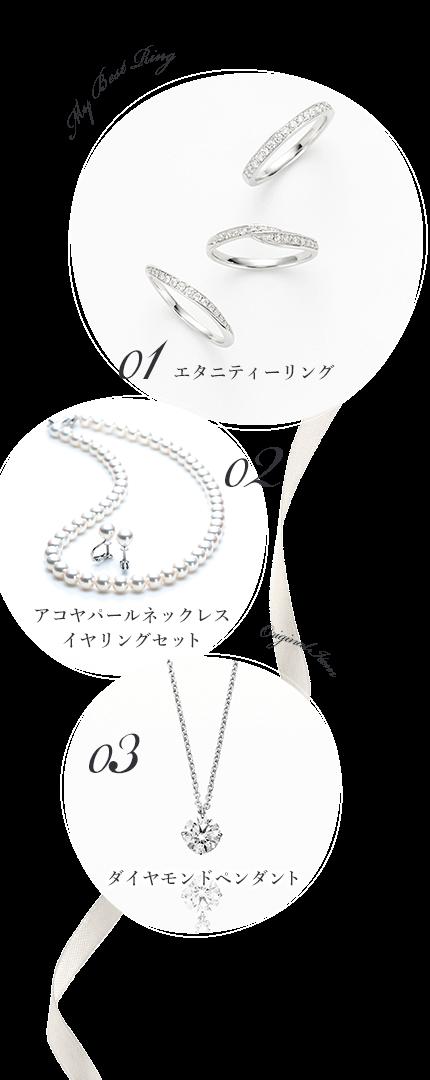 My Best Ring 01 エタニティーリング 02 アコヤパールネックレス イヤリングセット Original Item 03 ダイヤモンドペンダント