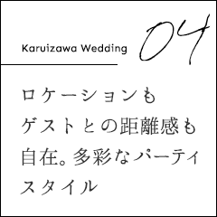 Karuizawa Wedding 04ロケーションもゲストとの距離感も自在。多彩なパーティスタイル