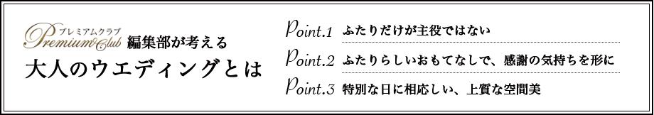 プレミアムクラブ編集部が考える大人ウエディングとは Point.1 ふたりだけが主役ではない Point.2 ふたりらしいおもてなしで、感謝の気持ちを形に Point.3 特別な日に相応しい、上質な空間美