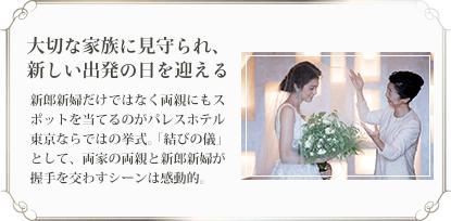 大切な家族に見守られ、 新しい出発の日を迎える 新郎新婦だけではなく両親にもスポットを当てるのがパレスホテル東京ならではの挙式。「結びの儀」として、両家の両親と新郎新婦が握手を交わすシーンは感動的。