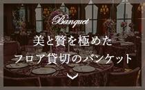 Banquet 美と贅を極めたフロア貸切のバンケット