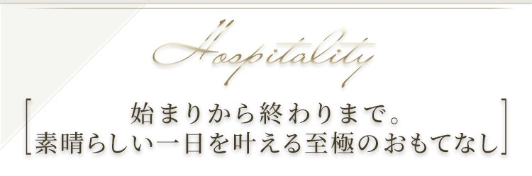 Hospitality 始まりから終わりまで。素晴らしい一日を叶える至極のおもてなし