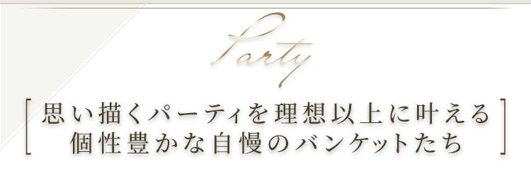 Party 思い描くパーティを理想以上に叶える 個性豊かな自慢のバンケットたち