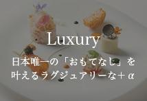 Luxury 日本唯一の「おもてなし」を叶えるラグジュアリーな+α