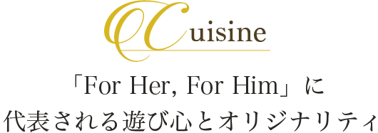 Cuisine 「For Her, For Him」に 代表される遊び心とオリジナリティ