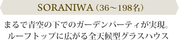 SORANIWA(36~198名) まるで青空の下でのガーデンパーティが実現。ルーフトップに広がる全天候型グラスハウス