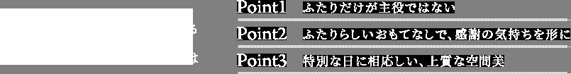 プレミアムクラブ編集部が考える大人ウエディングとは Point1. ふたりだけが主役ではない Point2. ふたりらしいおもてなしで、感謝の気持ちを形に Point3.特別な日に相応しい、上質な空間美