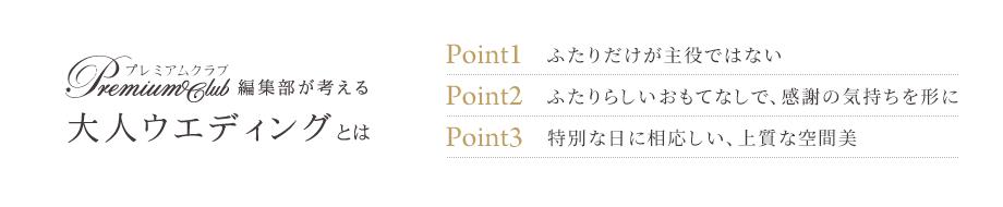 プレミアムクラブ編集部が考える大人ウエディングとは Point1 ふたりだけが主役ではない Point2 ふたりらしいおもてなしで、感謝の気持ちを形に Point3 特別な日に相応しい、上質な空間美