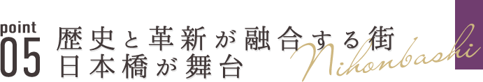 point05 歴史と革新が融合する街・日本橋が舞台