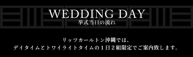 WEDDING DAY 挙式当日の流れ リッツカールトン沖縄では、デイタイムとトワイライトタイムの1日2組限定でご案内致します。