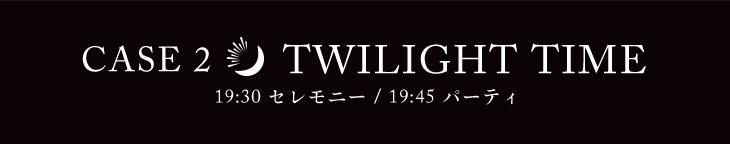 CASE2 TWILIGHT TIME 19:30 セレモニー/19:45 パーティ