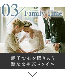 03 Family Time 親子で心を贈りあう 新たな挙式スタイル