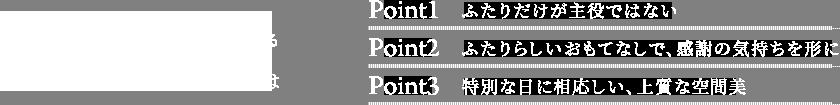 プレミアムクラブPoint1. ふたりだけが主役ではない Point2. ふたりらしいおもてなしで、感謝の気持ちを形に Point3.特別な日に相応しい、上質な空間美
