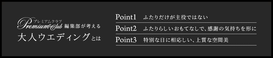 プレミアムクラブ編集部が考える大人ウエディングとは Point1 ふたりだけが主役ではない Point2ふたりらしいおもてなしで、感謝の気持ちを形に Point3 特別な日に相応しい、上質な空間美