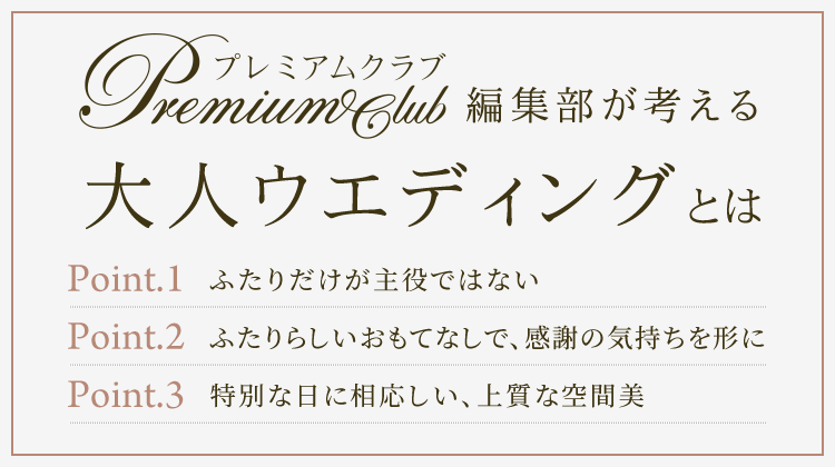 PremiumClub編集部が考える大人ウエディングとは Point1 ふたりだけが主役ではない Point2 ふたりらしいおもてなしで、感謝の気持ちを形に Point3 特別な日に相応しい、上質な空間美