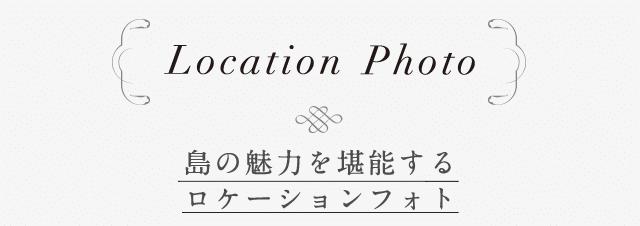 location Photo 島の魅力を堪能するロケーションフォト